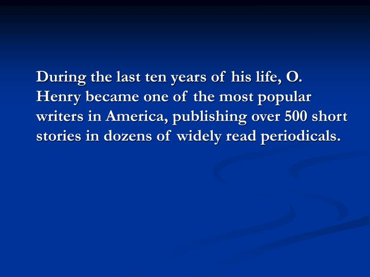 During the last ten years of his life, O. Henry became one of the most popular writers in America, publishing over 500 short stories in dozens of widely read periodicals.