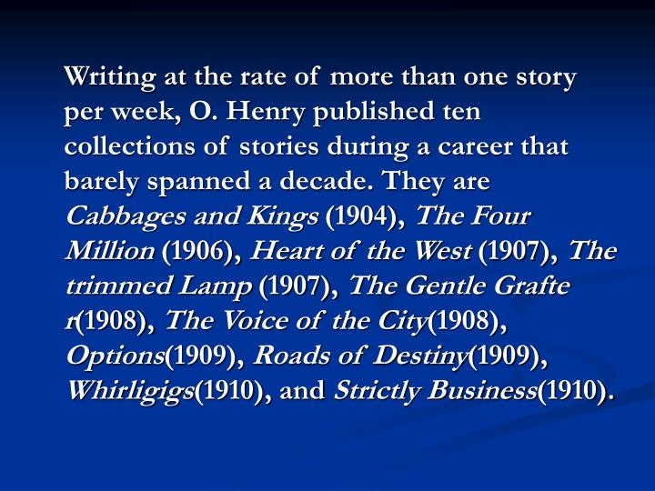 Writing at the rate of more than one story per week, O. Henry published ten collections of stories during a career that barely spanned a decade. They are