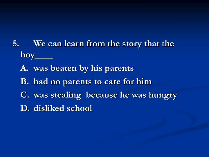 5.We can learn from the story that the boy____