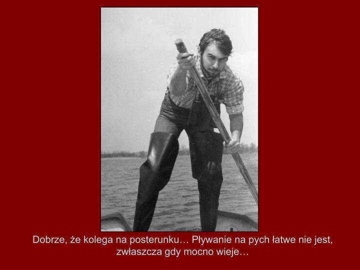 Dobrze, że kolega na posterunku… Pływanie na pych łatwe nie jest, zwłaszcza gdy mocno wieje…