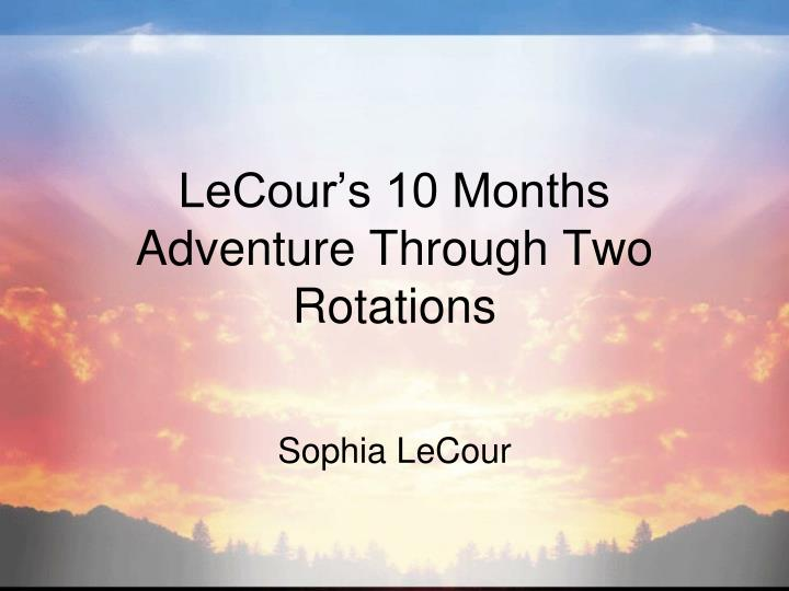 LeCour's 10 Months Adventure Through Two Rotations