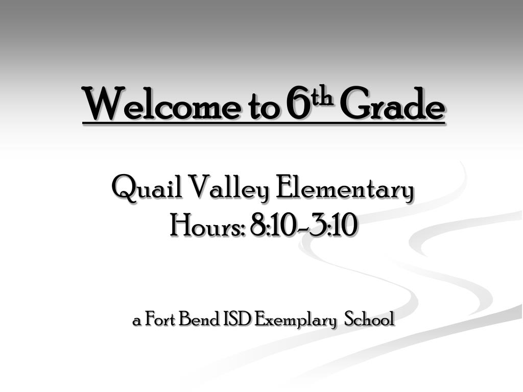 PPT - Welcome to 6 th Grade Quail Valley Elementary Hours: 8
