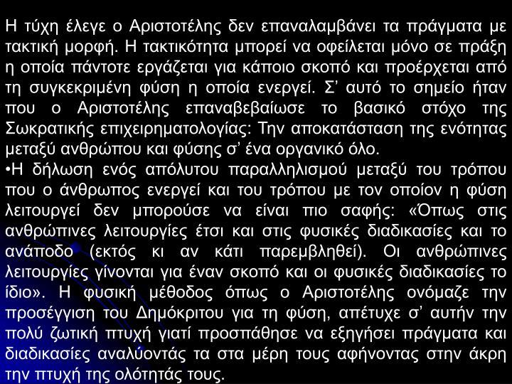 Η τύχη έλεγε ο Αριστοτέλης δεν επαναλαμβάνει τα πράγματα με τακτική μορφή. Η τακτικότητα μπορεί να οφείλεται μόνο σε πράξη  η οποία πάντοτε εργάζεται για κάποιο σκοπό και προέρχεται από τη συγκεκριμένη φύση η οποία ενεργεί. Σ' αυτό το σημείο ήταν που ο Αριστοτέλης επαναβεβαίωσε το βασικό στόχο της Σωκρατικής επιχειρηματολογίας: Την αποκατάσταση της ενότητας μεταξύ ανθρώπου και φύσης σ' ένα οργανικό όλο.