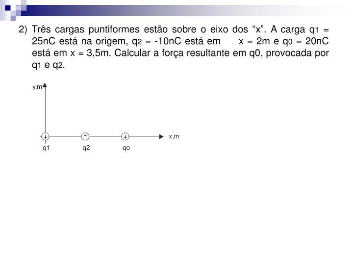 """2) Três cargas puntiformes estão sobre o eixo dos """"x"""". A carga q"""
