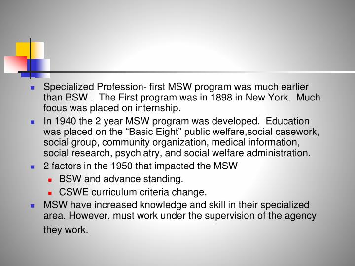 Specialized Profession- first MSW program was much earlier than BSW .  The First program was in 1898 in New York.  Much focus was placed on internship.