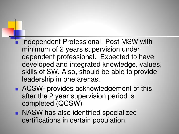 Independent Professional- Post MSW with minimum of 2 years supervision under dependent professional.  Expected to have developed and integrated knowledge, values, skills of SW. Also, should be able to provide leadership in one arenas.