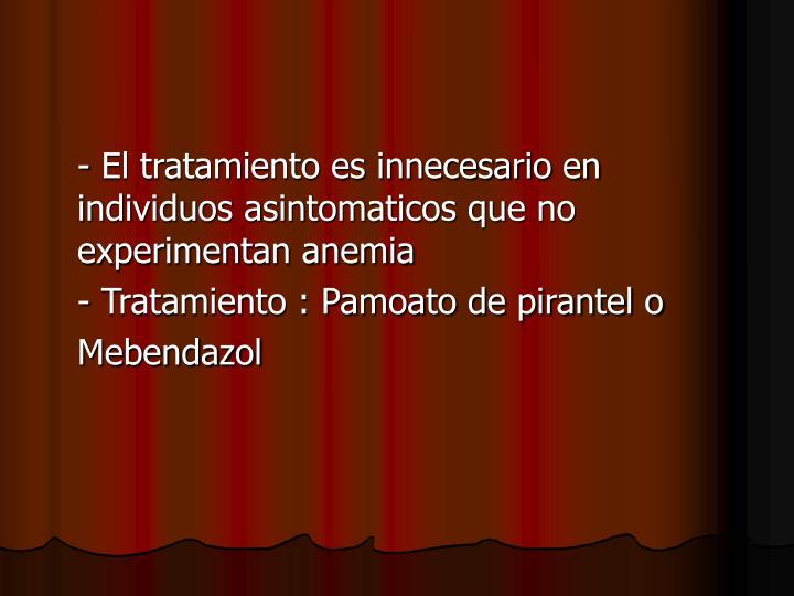 - El tratamiento es innecesario en individuos asintomaticos que no experimentan anemia
