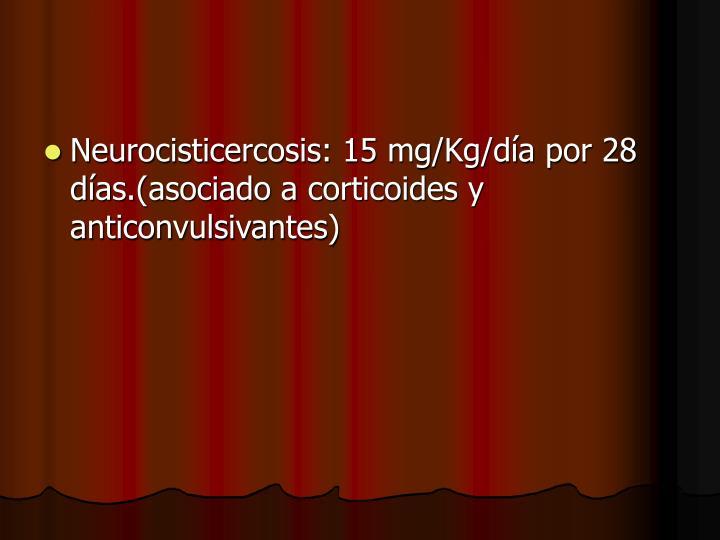 Neurocisticercosis: 15 mg/Kg/día por 28 días.(asociado a corticoides y anticonvulsivantes)