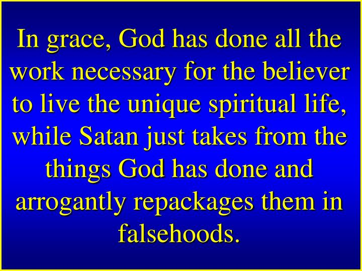 In grace, God has done all the work necessary for the believer to live the unique spiritual life, while Satan just takes from the things God
