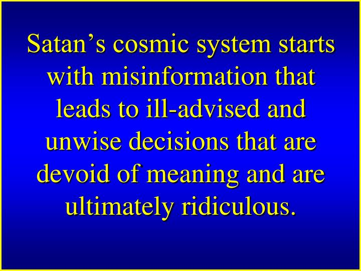 Satan's cosmic system starts with misinformation that leads to ill-advised and unwise decisions that are devoid of meaning and are ultimately ridiculous.