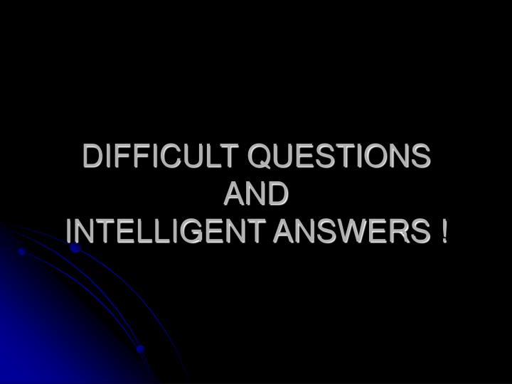 difficult questions and intelligent answers n.