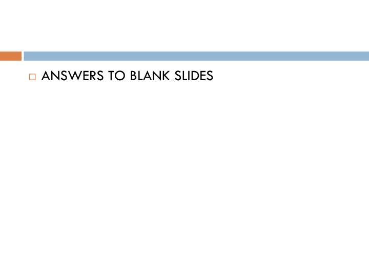 ANSWERS TO BLANK SLIDES