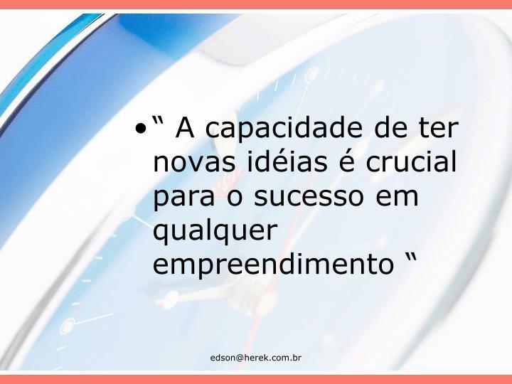 """"""" A capacidade de ter novas idéias é crucial para o sucesso em qualquer empreendimento """""""