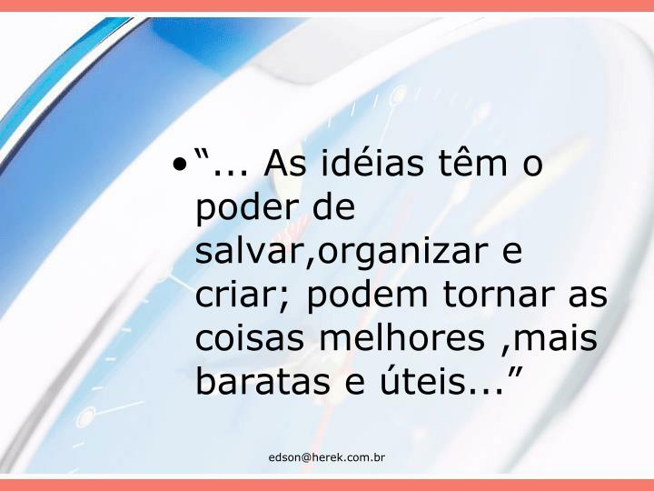 """""""... As idéias têm o poder de salvar,organizar e criar; podem tornar as coisas melhores ,mais baratas e úteis..."""""""