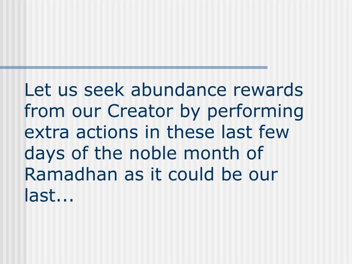 Let us seek abundance rewards from our Creator by performing extra actions in these last few days of the noble month of Ramadhan as it could be our last...