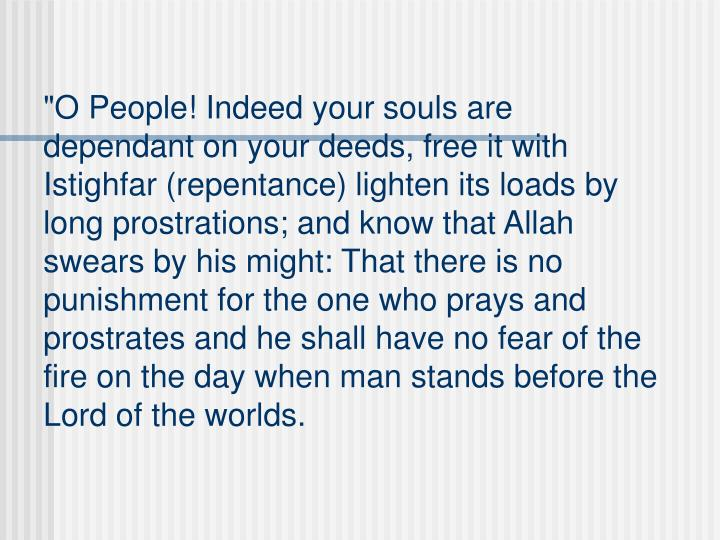 """""""O People! Indeed your souls are dependant on your deeds, free it with Istighfar (repentance) lighten its loads by long prostrations; and know that Allah swears by his might: That there is no punishment for the one who prays and prostrates and he shall have no fear of the fire on the day when man stands before the Lord of the worlds."""