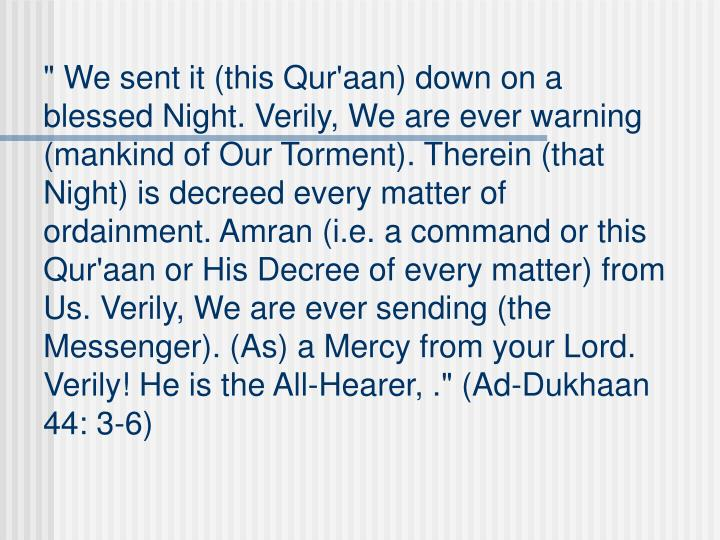 """"""" We sent it (this Qur'aan) down on a blessed Night. Verily, We are ever warning (mankind of Our Torment). Therein (that Night) is decreed every matter of ordainment. Amran (i.e. a command or this Qur'aan or His Decree of every matter) from Us. Verily, We are ever sending (the Messenger). (As) a Mercy from your Lord. Verily! He is the All-Hearer, ."""" (Ad-Dukhaan 44: 3-6)"""
