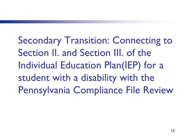 Secondary Transition: Connecting to Section II. and Section III. of the Individual Education Plan(IEP) for a student with a disability with the Pennsylvania Compliance File Review