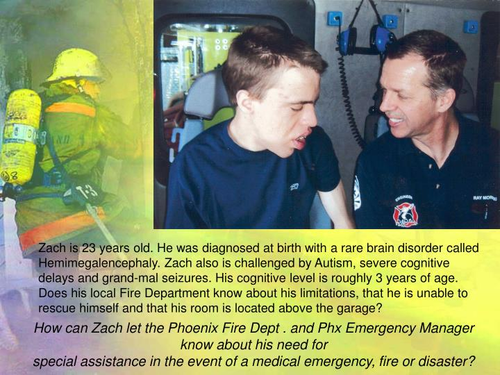 Zach is 23 years old. He was diagnosed at birth with a rare brain disorder called Hemimegalencephaly. Zach also is challenged by Autism, severe cognitive delays and grand-mal seizures. His cognitive level is roughly 3 years of age.