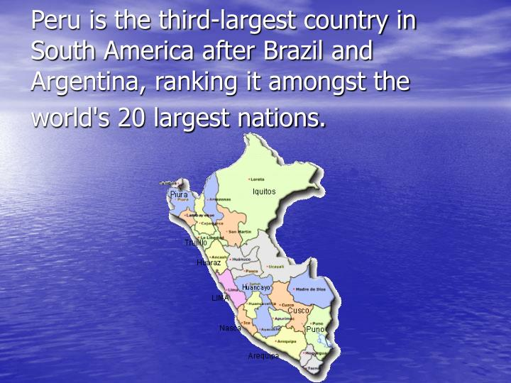 Peru is the third-largest country in South America after Brazil and Argentina, ranking it amongst th...