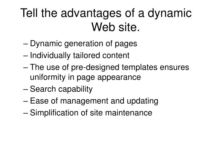 Tell the advantages of a dynamic Web site.