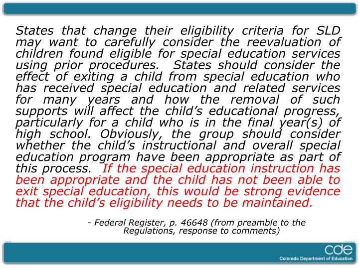 States that change their eligibility criteria for SLD may want to carefully consider the reevaluation of children found eligible for special education services using prior procedures.