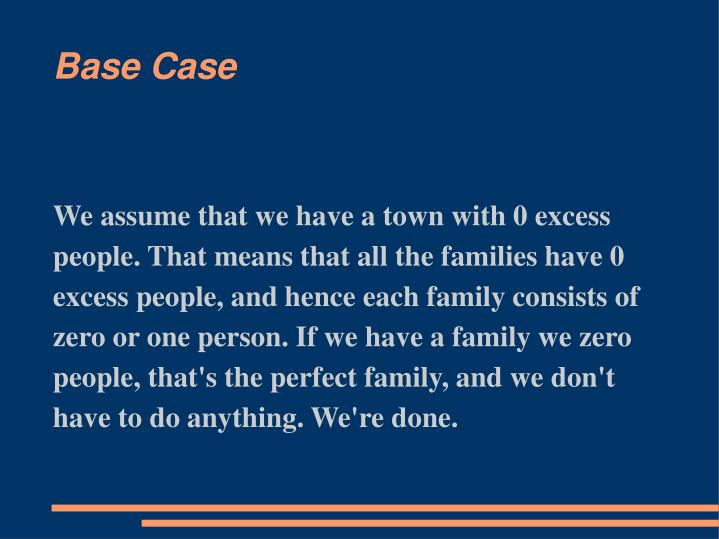 We assume that we have a town with 0 excess people. That means that all the families have 0 excess people, and hence each family consists of zero or one person. If we have a family we zero people, that's the perfect family, and we don't have to do anything. We're done.