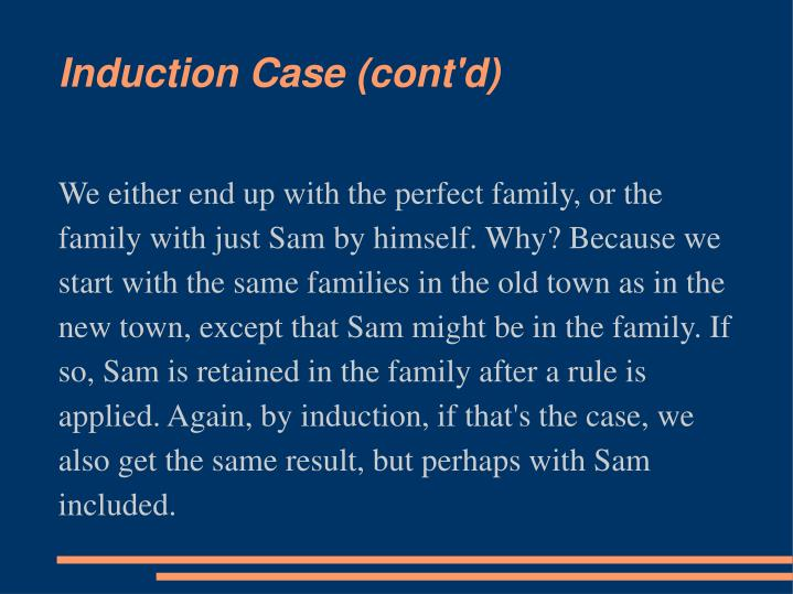 We either end up with the perfect family, or the family with just Sam by himself. Why? Because we start with the same families in the old town as in the new town, except that Sam might be in the family. If so, Sam is retained in the family after a rule is applied. Again, by induction, if that's the case, we also get the same result, but perhaps with Sam included.