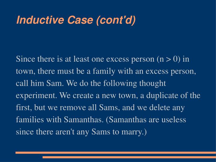 Since there is at least one excess person (n > 0) in town, there must be a family with an excess person, call him Sam. We do the following thought experiment. We create a new town, a duplicate of the first, but we remove all Sams, and we delete any families with Samanthas. (Samanthas are useless since there aren't any Sams to marry.)