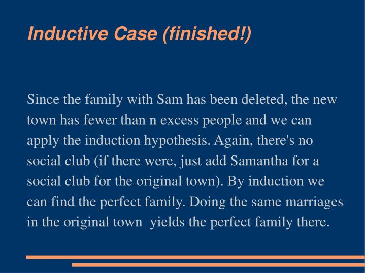 Since the family with Sam has been deleted, the new town has fewer than n excess people and we can apply the induction hypothesis. Again, there's no social club (if there were, just add Samantha for a social club for the original town). By induction we can find the perfect family. Doing the same marriages in the original town  yields the perfect family there.