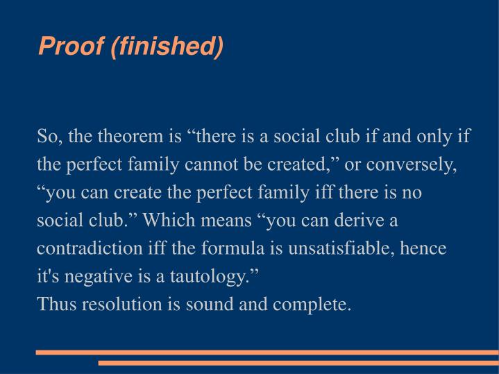 """So, the theorem is """"there is a social club if and only if the perfect family cannot be created,"""" or conversely, """"you can create the perfect family iff there is no social club."""" Which means """"you can derive a contradiction iff the formula is unsatisfiable, hence it's negative is a tautology."""""""