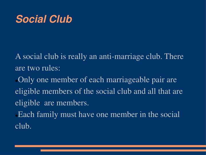 A social club is really an anti-marriage club. There are two rules: