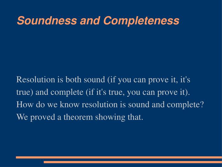 Resolution is both sound (if you can prove it, it's true) and complete (if it's true, you can prove it). How do we know resolution is sound and complete? We proved a theorem showing that.