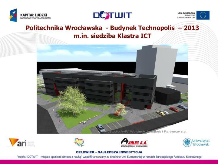 Politechnika Wrocławska  - Budynek Technopolis  – 2013