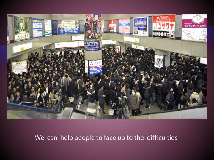 We  can  help people to face up to the  difficulties