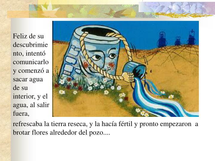 Feliz de su descubrimiento, intentó comunicarlo y comenzó a sacar agua de su interior, y el agua, al salir fuera,