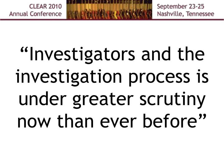 """""""Investigators and the investigation process is under greater scrutiny now than ever before"""""""