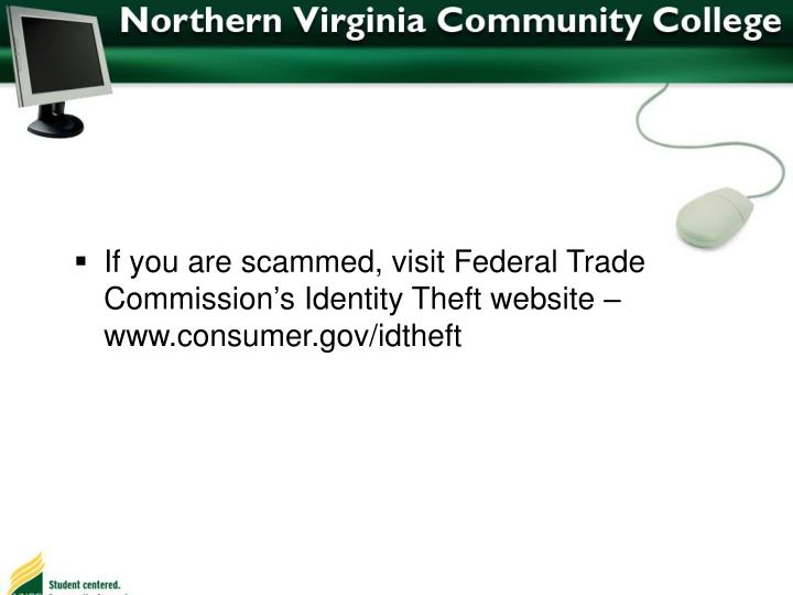 If you are scammed, visit Federal Trade Commission's Identity Theft website – www.consumer.gov/idtheft