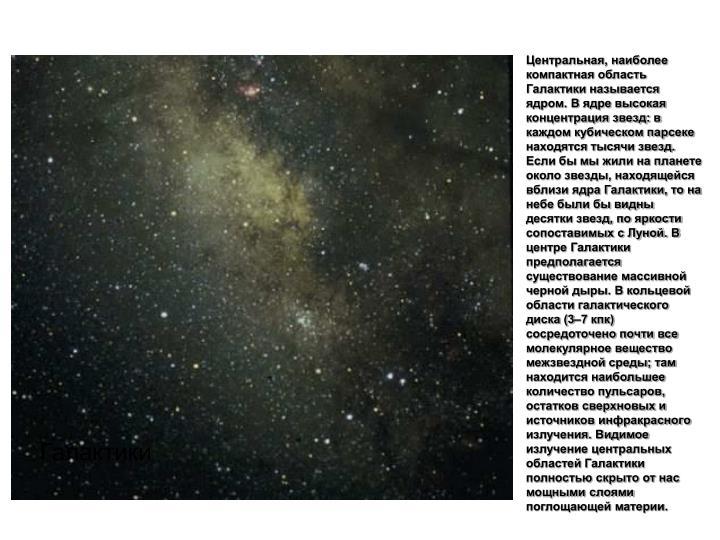 Центральная, наиболее компактная область Галактики называется ядром. В ядре высокая концентрация звезд: в каждом кубическом парсеке находятся тысячи звезд. Если бы мы жили на планете около звезды, находящейся вблизи ядра Галактики, то на небе были бы видны десятки звезд, по яркости сопоставимых с Луной. В центре Галактики предполагается существование массивной черной дыры. В кольцевой области галактического диска (3–7 кпк) сосредоточено почти все молекулярное вещество межзвездной среды; там находится наибольшее количество пульсаров, остатков сверхновых и источников инфракрасного излучения. Видимое излучение центральных областей Галактики полностью скрыто от нас мощными слоями поглощающей материи.