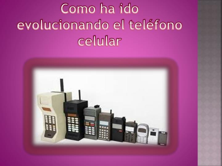 Como ha ido evolucionando el teléfono celular