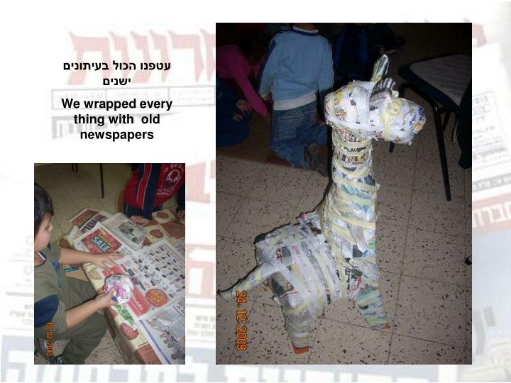 עטפנו הכול בעיתונים  ישנים