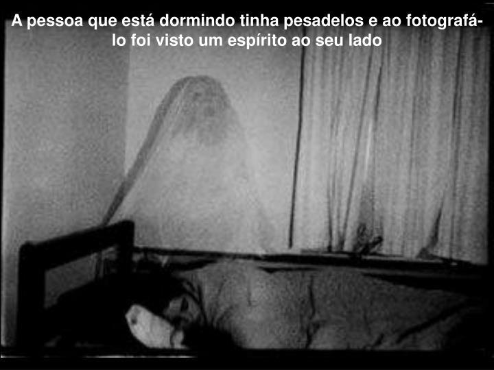 A pessoa que está dormindo tinha pesadelos e ao fotografá-lo foi visto um espírito ao seu lado