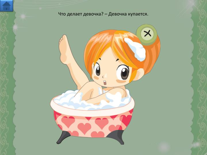 Что делает девочка? – Девочка купается.