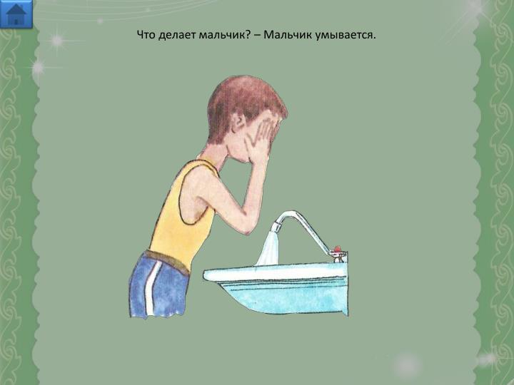 Что делает мальчик? – Мальчик умывается.
