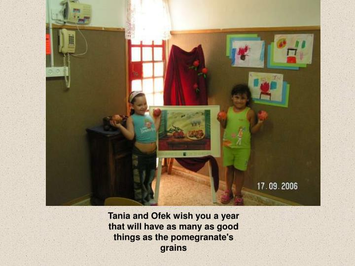 Tania and Ofek wish you a year that will have as many as good things as the pomegranate's grains