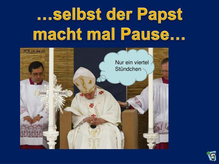 …selbst der Papst