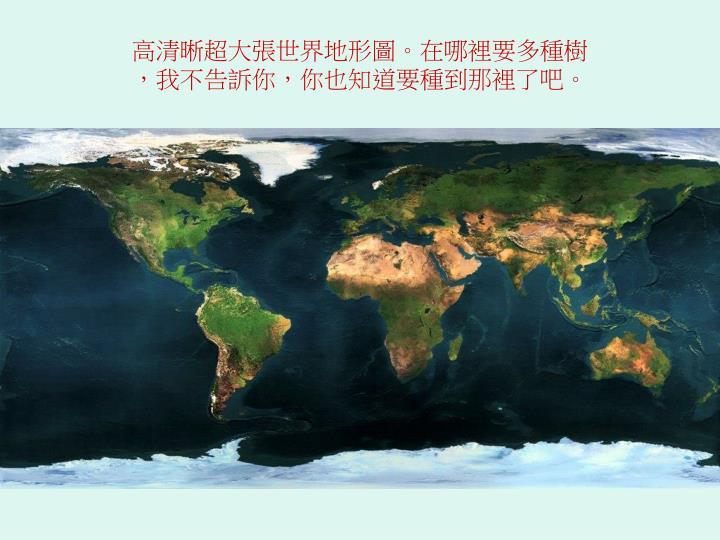 高清晰超大張世界地形圖。在哪裡要多種樹