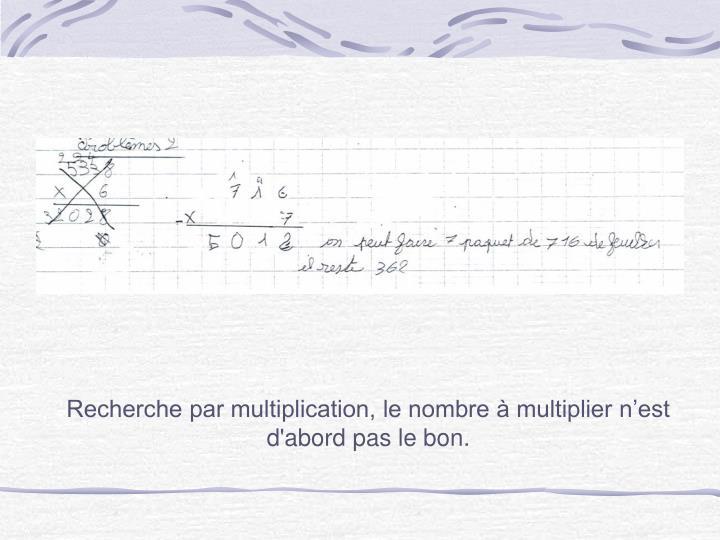 Recherche par multiplication, le nombre à multiplier n'est d'abord pas le bon.