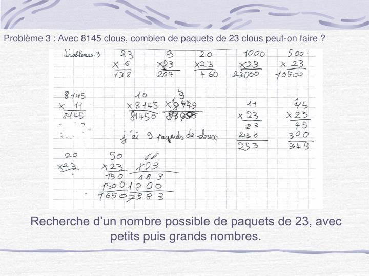 Problème 3 : Avec 8145 clous, combien de paquets de 23 clous peut-on faire ?