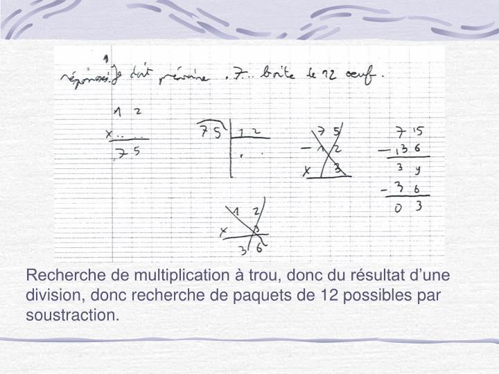 Recherche de multiplication à trou, donc du résultat d'une division, donc recherche de paquets de 12 possibles par soustraction.
